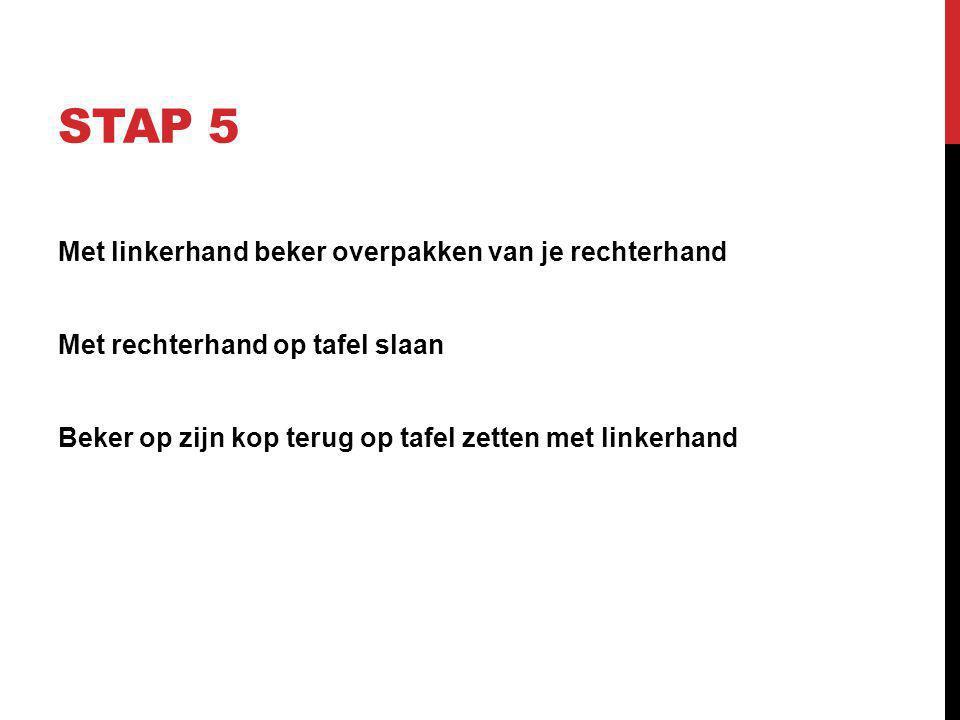 STAP 5 Met linkerhand beker overpakken van je rechterhand Met rechterhand op tafel slaan Beker op zijn kop terug op tafel zetten met linkerhand