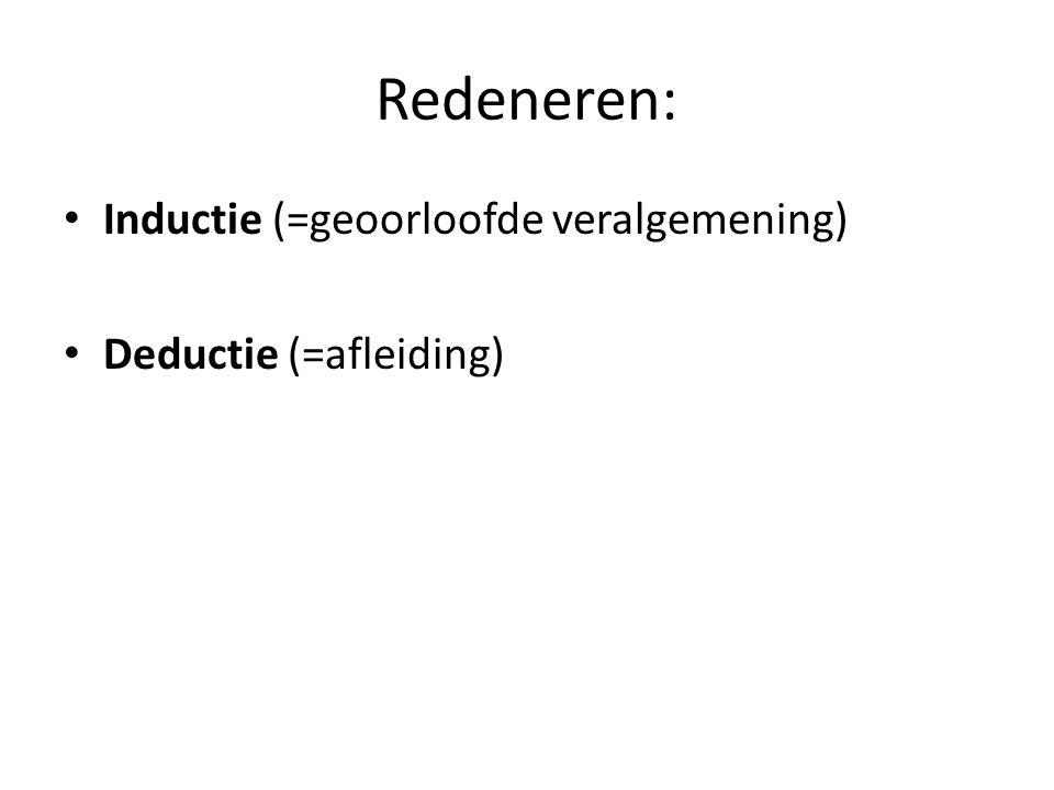 Redeneren: • Inductie (=geoorloofde veralgemening) • Deductie (=afleiding)