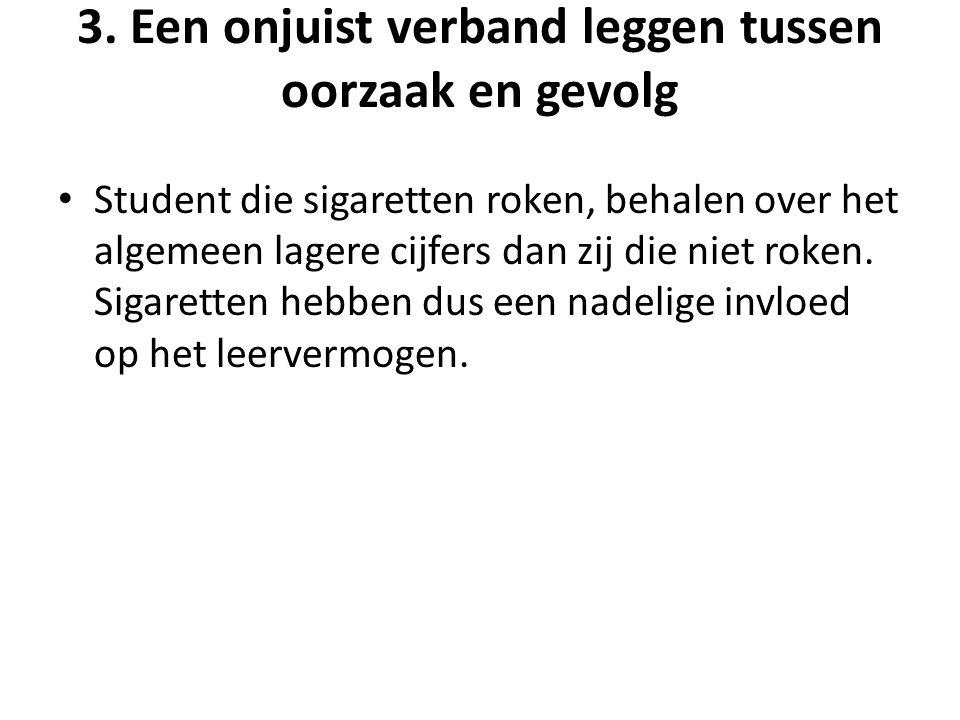 3. Een onjuist verband leggen tussen oorzaak en gevolg • Student die sigaretten roken, behalen over het algemeen lagere cijfers dan zij die niet roken