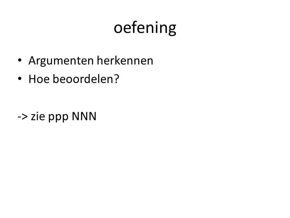oefening • Argumenten herkennen • Hoe beoordelen? -> zie ppp NNN