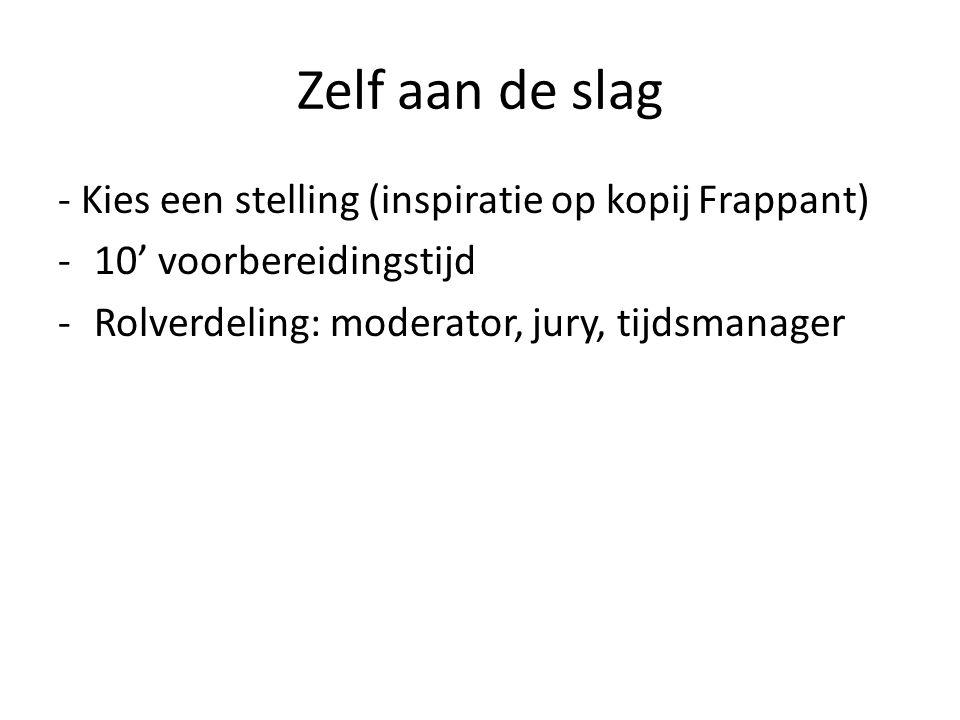 Zelf aan de slag - Kies een stelling (inspiratie op kopij Frappant) -10' voorbereidingstijd -Rolverdeling: moderator, jury, tijdsmanager