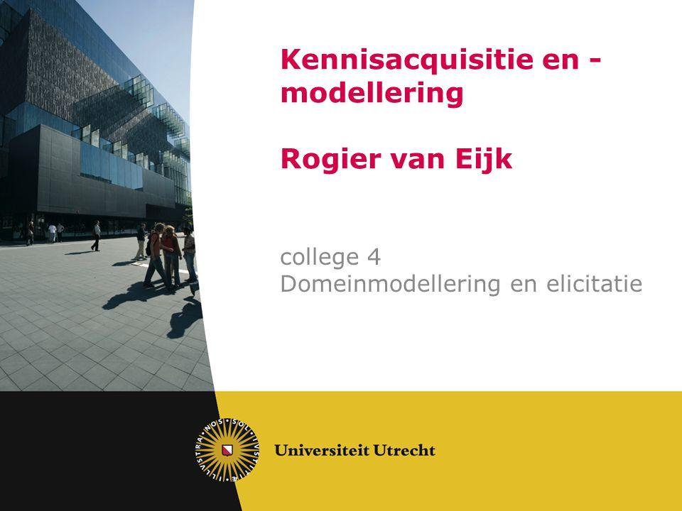 Kennisacquisitie en - modellering Rogier van Eijk college 4 Domeinmodellering en elicitatie