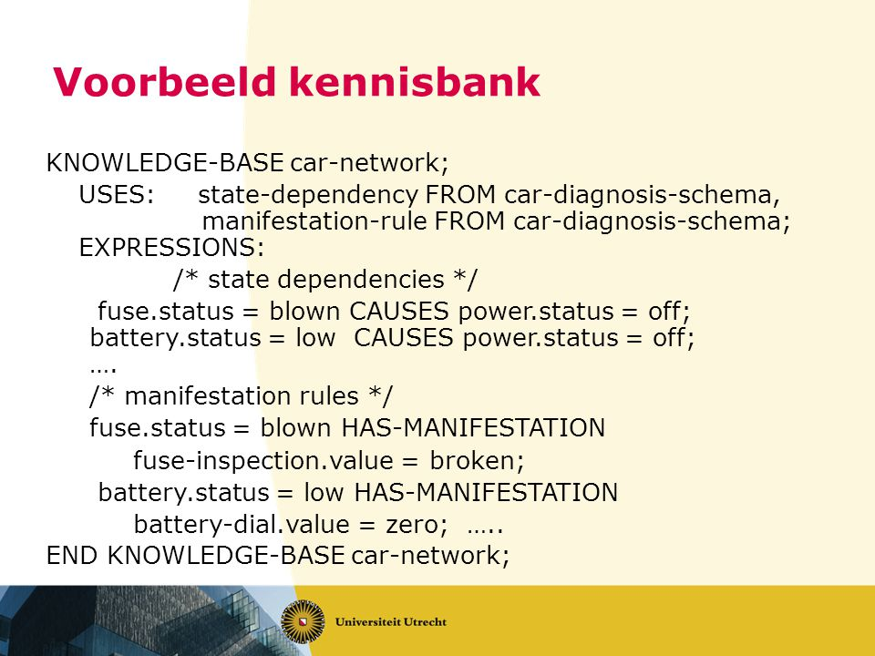 Voorbeeld kennisbank KNOWLEDGE-BASE car-network; USES: state-dependency FROM car-diagnosis-schema, manifestation-rule FROM car-diagnosis-schema; EXPRESSIONS: /* state dependencies */ fuse.status = blown CAUSES power.status = off; battery.status = low CAUSES power.status = off; ….
