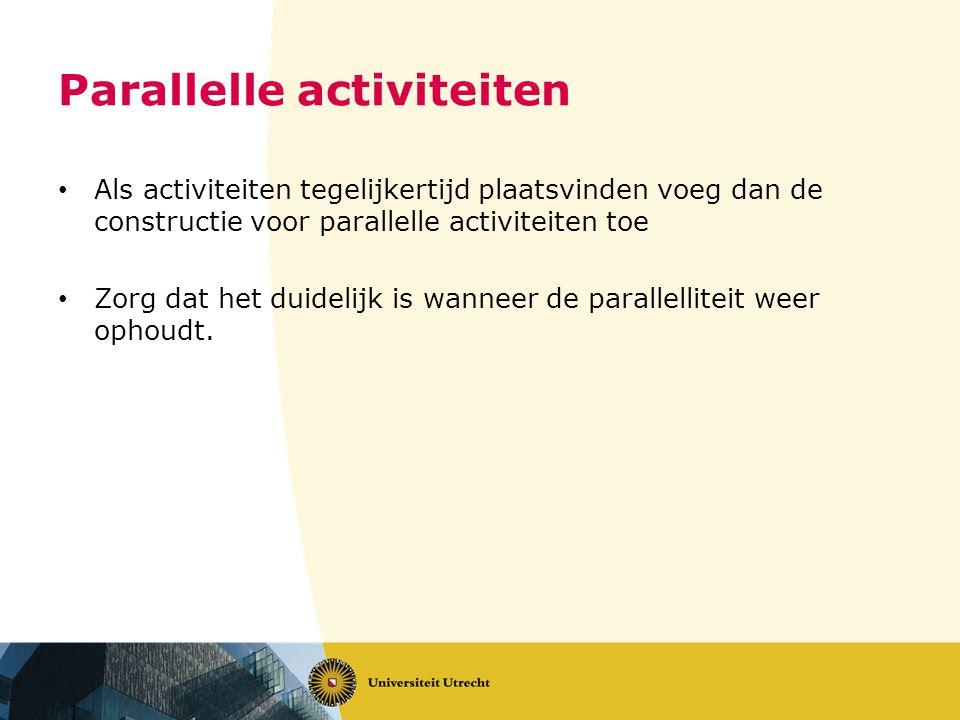 Parallelle activiteiten • Als activiteiten tegelijkertijd plaatsvinden voeg dan de constructie voor parallelle activiteiten toe • Zorg dat het duidelijk is wanneer de parallelliteit weer ophoudt.
