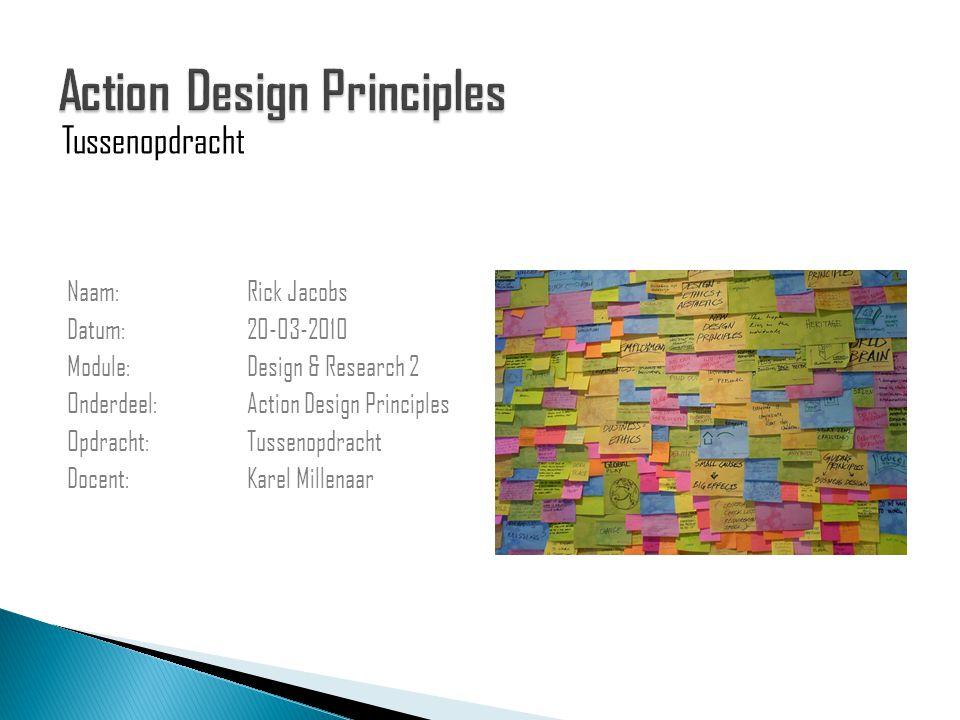 Naam: Rick Jacobs Datum: 20-03-2010 Module: Design & Research 2 Onderdeel: Action Design Principles Opdracht: Tussenopdracht Docent: Karel Millenaar Tussenopdracht