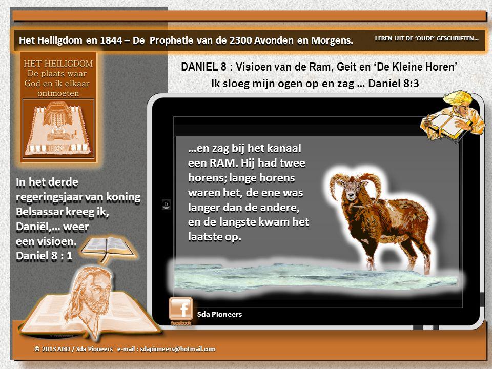 © 2013 AGO / Sda Pioneers e-mail : sdapioneers@hotmail.com DANIEL 8 : Visioen van de Ram, Geit en 'De Kleine Horen' Ik sloeg mijn ogen op en zag … Daniel 8:3 …en zag bij het kanaal een RAM.