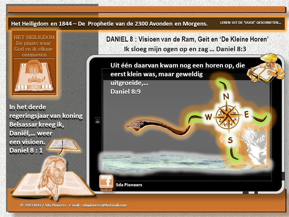 © 2013 AGO / Sda Pioneers e-mail : sdapioneers@hotmail.com Sda Pioneers Uit één daarvan kwam nog een horen op, die eerst klein was, maar geweldig uitgroeide,… Daniel 8:9 Uit één daarvan kwam nog een horen op, die eerst klein was, maar geweldig uitgroeide,… Daniel 8:9 Het Heiligdom en 1844 – De Prophetie van de 2300 Avonden en Morgens.