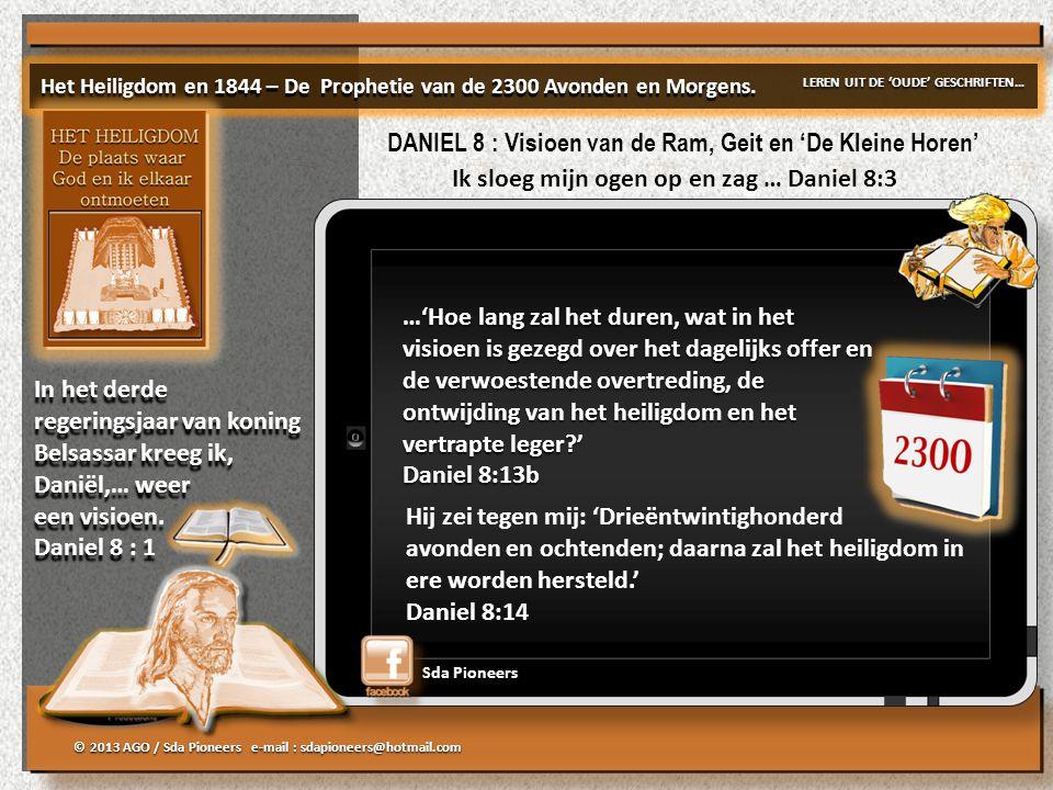 © 2013 AGO / Sda Pioneers e-mail : sdapioneers@hotmail.com Sda Pioneers …'Hoe lang zal het duren, wat in het visioen is gezegd over het dagelijks offer en de verwoestende overtreding, de ontwijding van het heiligdom en het vertrapte leger?' Daniel 8:13b …'Hoe lang zal het duren, wat in het visioen is gezegd over het dagelijks offer en de verwoestende overtreding, de ontwijding van het heiligdom en het vertrapte leger?' Daniel 8:13b Hij zei tegen mij: 'Drieëntwintighonderd avonden en ochtenden; daarna zal het heiligdom in ere worden hersteld.' Daniel 8:14 Het Heiligdom en 1844 – De Prophetie van de 2300 Avonden en Morgens.