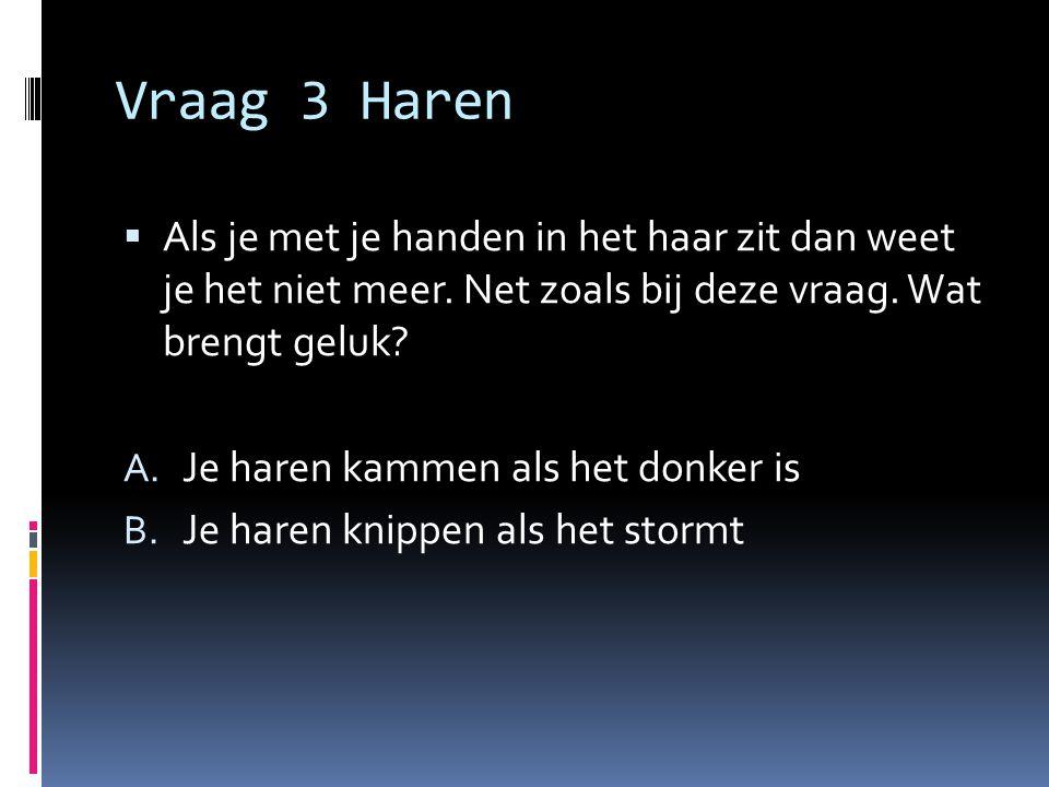 Vraag 3 Haren  Als je met je handen in het haar zit dan weet je het niet meer. Net zoals bij deze vraag. Wat brengt geluk? A. Je haren kammen als het