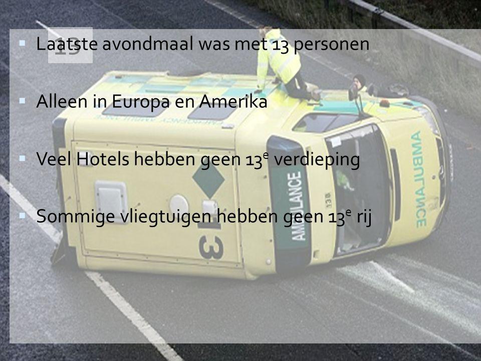 13  Laatste avondmaal was met 13 personen  Alleen in Europa en Amerika  Veel Hotels hebben geen 13 e verdieping  Sommige vliegtuigen hebben geen 13 e rij