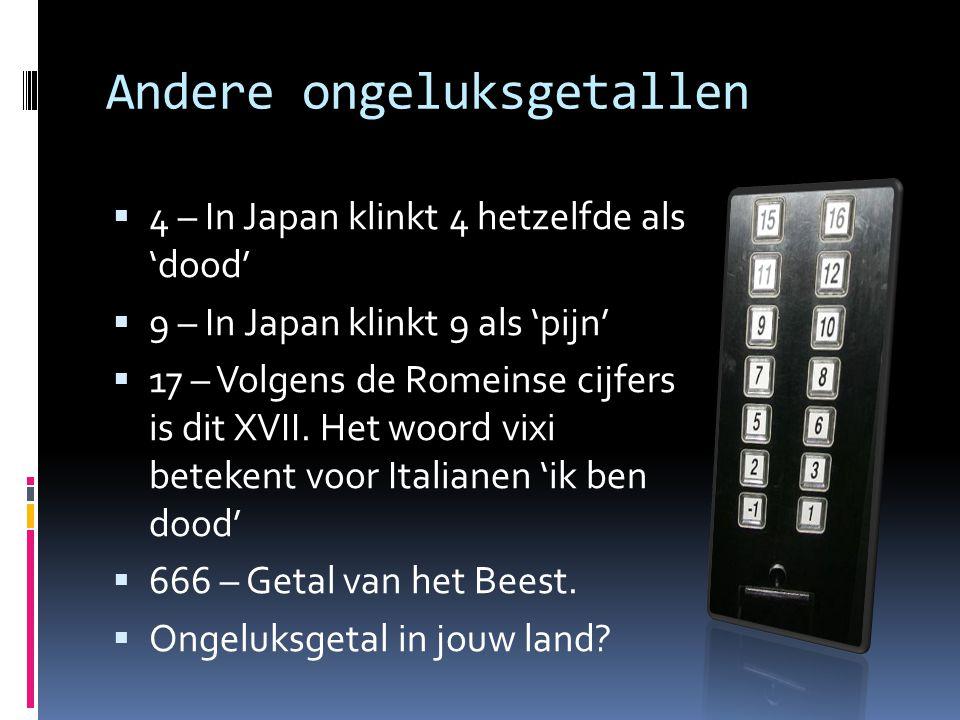 Andere ongeluksgetallen  4 – In Japan klinkt 4 hetzelfde als 'dood'  9 – In Japan klinkt 9 als 'pijn'  17 – Volgens de Romeinse cijfers is dit XVII
