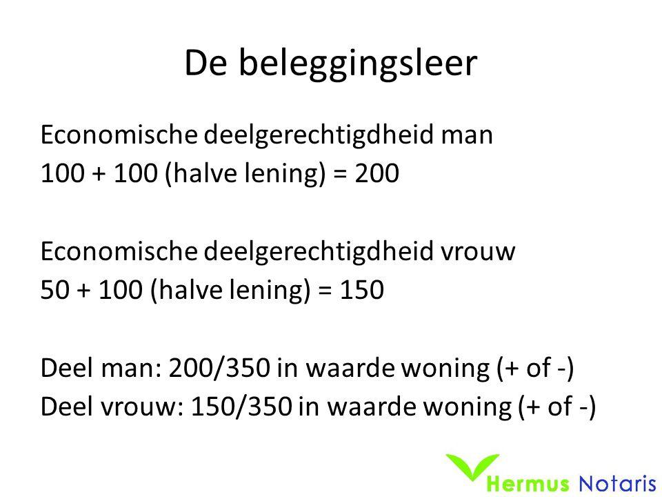 De beleggingsleer Economische deelgerechtigdheid man 100 + 100 (halve lening) = 200 Economische deelgerechtigdheid vrouw 50 + 100 (halve lening) = 150 Deel man: 200/350 in waarde woning (+ of -) Deel vrouw: 150/350 in waarde woning (+ of -)