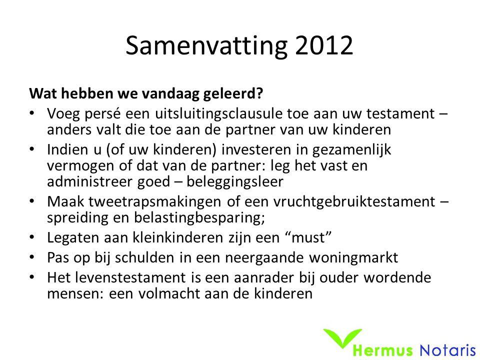 Samenvatting 2012 Wat hebben we vandaag geleerd? • Voeg persé een uitsluitingsclausule toe aan uw testament – anders valt die toe aan de partner van u
