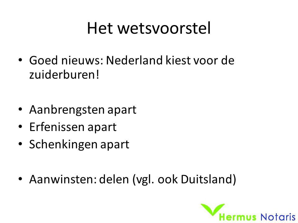 Het wetsvoorstel • Goed nieuws: Nederland kiest voor de zuiderburen! • Aanbrengsten apart • Erfenissen apart • Schenkingen apart • Aanwinsten: delen (