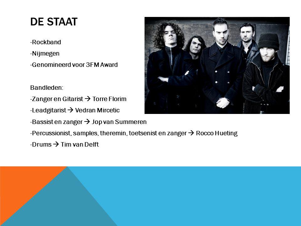 DE STAAT -Rockband -Nijmegen -Genomineerd voor 3FM Award Bandleden: -Zanger en Gitarist  Torre Florim -Leadgitarist  Vedran Mircetic -Bassist en zan