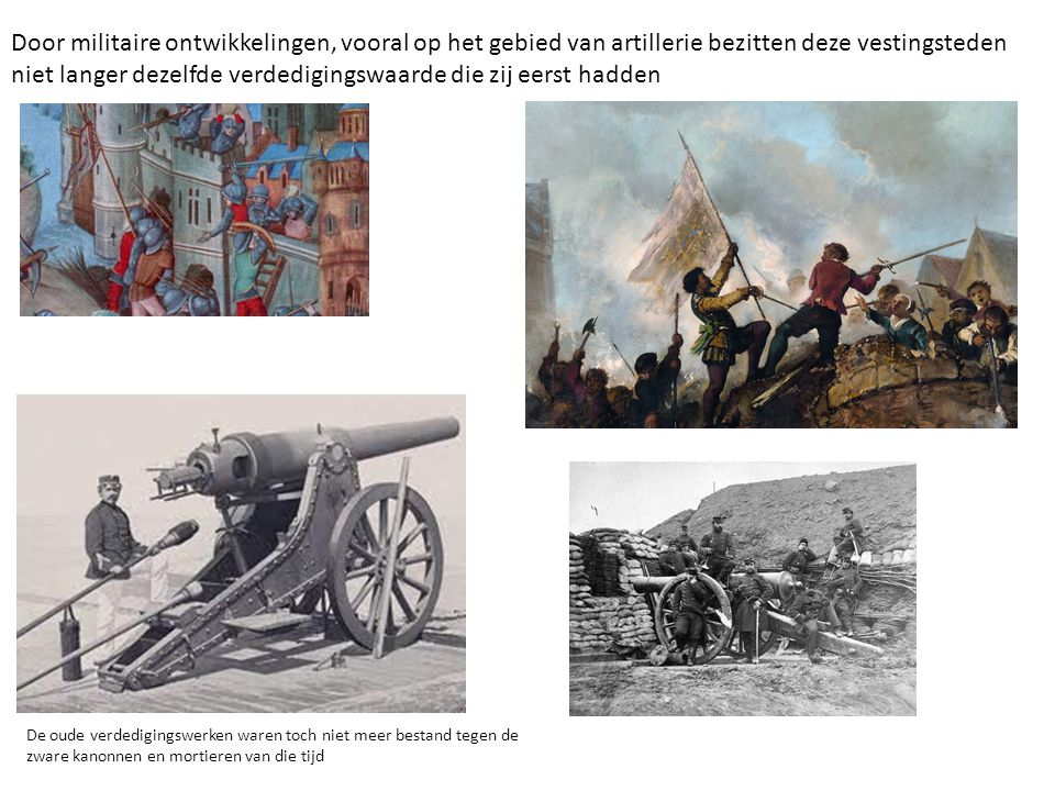 Door militaire ontwikkelingen, vooral op het gebied van artillerie bezitten deze vestingsteden niet langer dezelfde verdedigingswaarde die zij eerst h