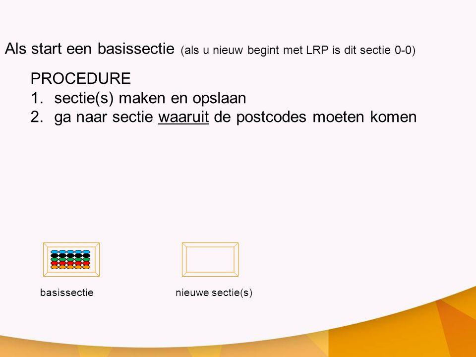 PROCEDURE 1.sectie(s) maken en opslaan 2.ga naar sectie waaruit de postcodes moeten komen Als start een basissectie (als u nieuw begint met LRP is dit