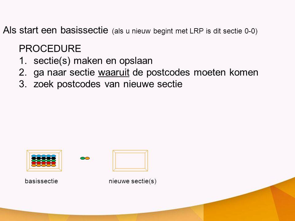 PROCEDURE 1.sectie(s) maken en opslaan 2.ga naar sectie waaruit de postcodes moeten komen 3.zoek postcodes van nieuwe sectie basissectienieuwe sectie(