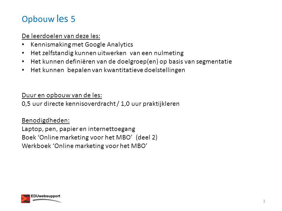Opbouw les 5 De leerdoelen van deze les: • Kennismaking met Google Analytics • Het zelfstandig kunnen uitwerken van een nulmeting • Het kunnen definië
