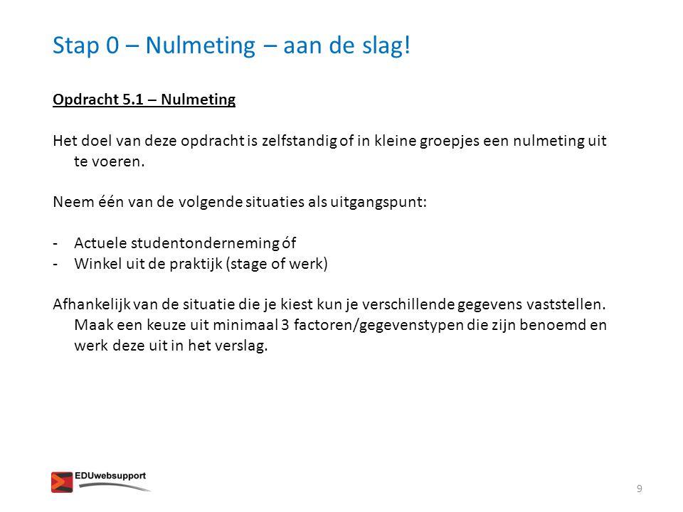 Stap 0 – Nulmeting – aan de slag! 9 Opdracht 5.1 – Nulmeting Het doel van deze opdracht is zelfstandig of in kleine groepjes een nulmeting uit te voer