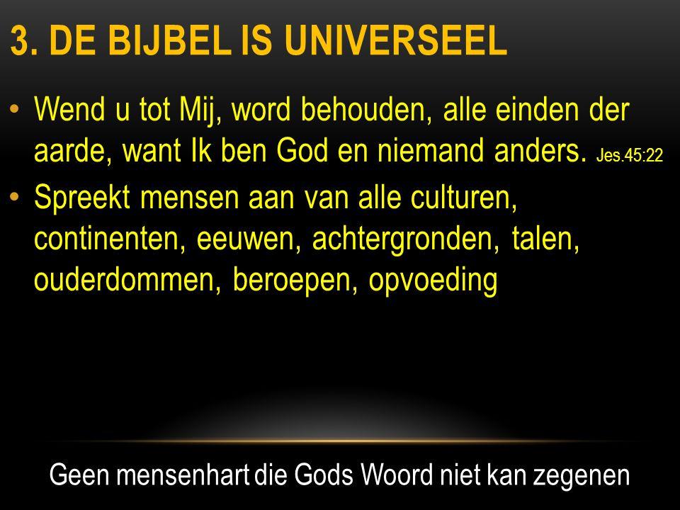 3. DE BIJBEL IS UNIVERSEEL • Wend u tot Mij, word behouden, alle einden der aarde, want Ik ben God en niemand anders. Jes.45:22 • Spreekt mensen aan v