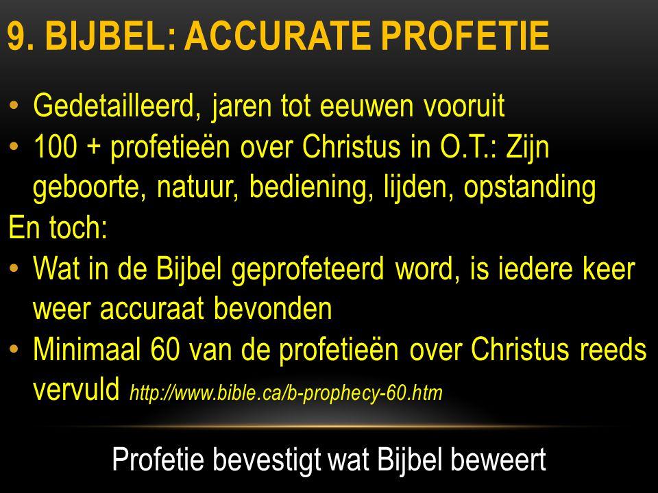 9. BIJBEL: ACCURATE PROFETIE • Gedetailleerd, jaren tot eeuwen vooruit • 100 + profetieën over Christus in O.T.: Zijn geboorte, natuur, bediening, lij