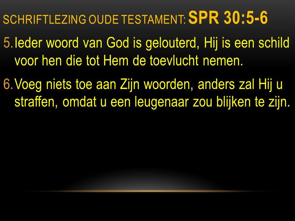 SCHRIFTLEZING OUDE TESTAMENT: SPR 30:5-6 5.Ieder woord van God is gelouterd, Hij is een schild voor hen die tot Hem de toevlucht nemen.