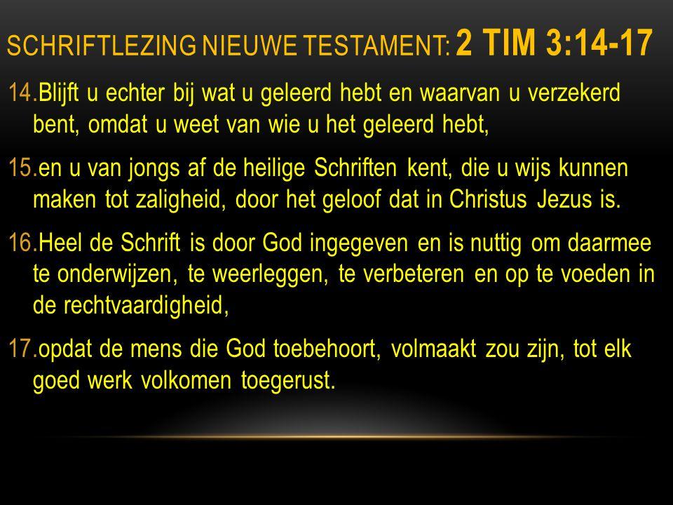 SCHRIFTLEZING NIEUWE TESTAMENT: 2 TIM 3:14-17 14.Blijft u echter bij wat u geleerd hebt en waarvan u verzekerd bent, omdat u weet van wie u het geleerd hebt, 15.en u van jongs af de heilige Schriften kent, die u wijs kunnen maken tot zaligheid, door het geloof dat in Christus Jezus is.