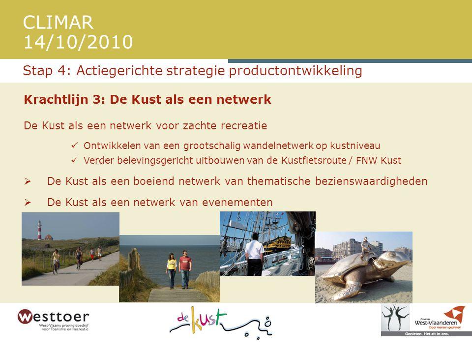 CLIMAR 14/10/2010 Krachtlijn 3: De Kust als een netwerk De Kust als een netwerk voor zachte recreatie  Ontwikkelen van een grootschalig wandelnetwerk op kustniveau  Verder belevingsgericht uitbouwen van de Kustfietsroute / FNW Kust  De Kust als een boeiend netwerk van thematische bezienswaardigheden  De Kust als een netwerk van evenementen Stap 4: Actiegerichte strategie productontwikkeling