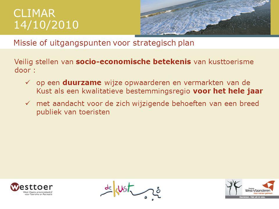 CLIMAR 14/10/2010 Veilig stellen van socio-economische betekenis van kusttoerisme door :  op een duurzame wijze opwaarderen en vermarkten van de Kust als een kwalitatieve bestemmingsregio voor het hele jaar  met aandacht voor de zich wijzigende behoeften van een breed publiek van toeristen Missie of uitgangspunten voor strategisch plan