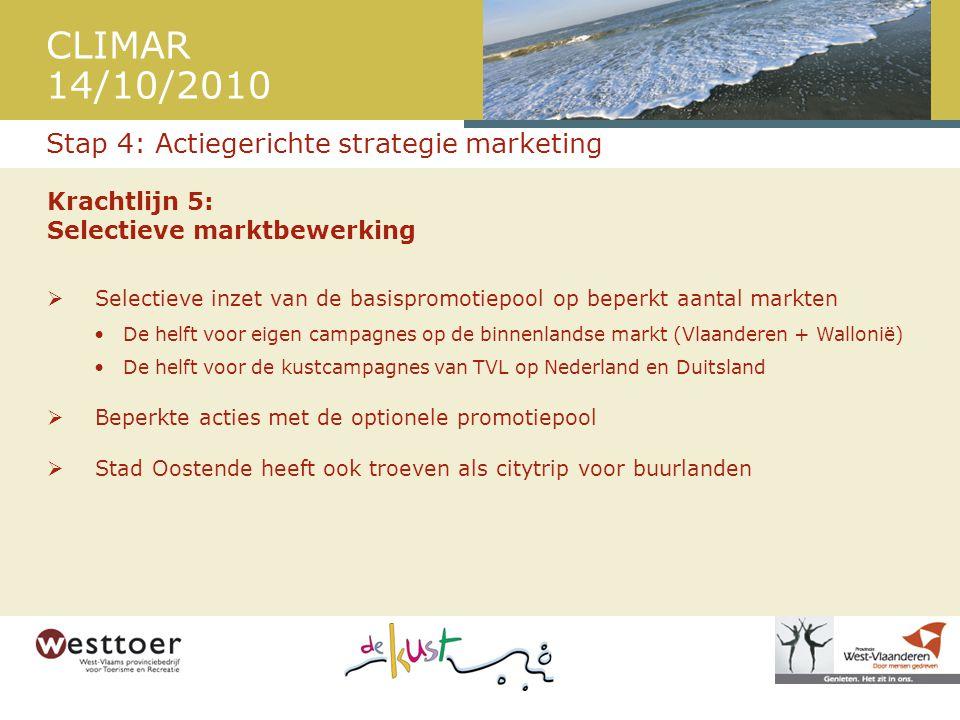 CLIMAR 14/10/2010 Krachtlijn 5: Selectieve marktbewerking  Selectieve inzet van de basispromotiepool op beperkt aantal markten •De helft voor eigen campagnes op de binnenlandse markt (Vlaanderen + Wallonië) •De helft voor de kustcampagnes van TVL op Nederland en Duitsland  Beperkte acties met de optionele promotiepool  Stad Oostende heeft ook troeven als citytrip voor buurlanden Stap 4: Actiegerichte strategie marketing