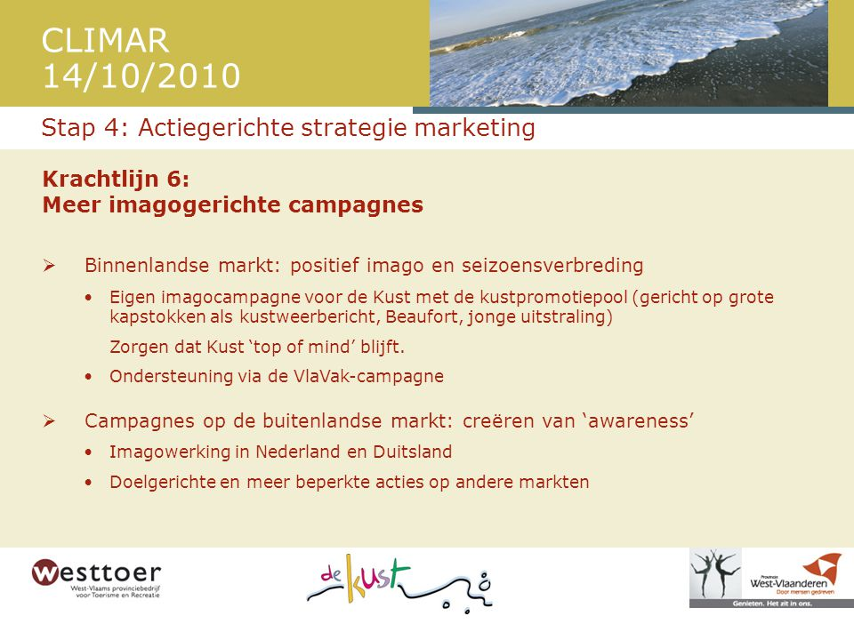 CLIMAR 14/10/2010 Krachtlijn 6: Meer imagogerichte campagnes  Binnenlandse markt: positief imago en seizoensverbreding •Eigen imagocampagne voor de K