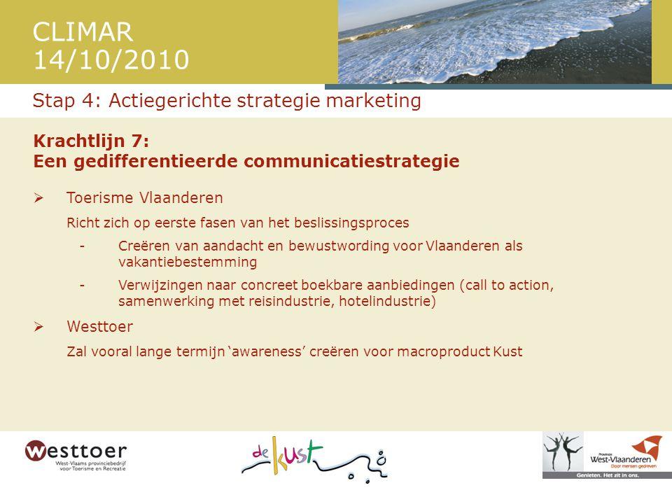 CLIMAR 14/10/2010 Krachtlijn 7: Een gedifferentieerde communicatiestrategie  Toerisme Vlaanderen Richt zich op eerste fasen van het beslissingsproces -Creëren van aandacht en bewustwording voor Vlaanderen als vakantiebestemming -Verwijzingen naar concreet boekbare aanbiedingen (call to action, samenwerking met reisindustrie, hotelindustrie)  Westtoer Zal vooral lange termijn 'awareness' creëren voor macroproduct Kust Stap 4: Actiegerichte strategie marketing