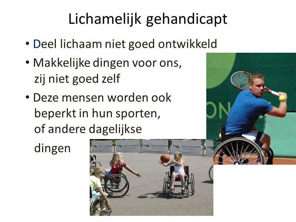 Lichamelijk gehandicapt • Deel lichaam niet goed ontwikkeld • Makkelijke dingen voor ons, zij niet goed zelf • Deze mensen worden ook beperkt in hun sporten, of andere dagelijkse dingen