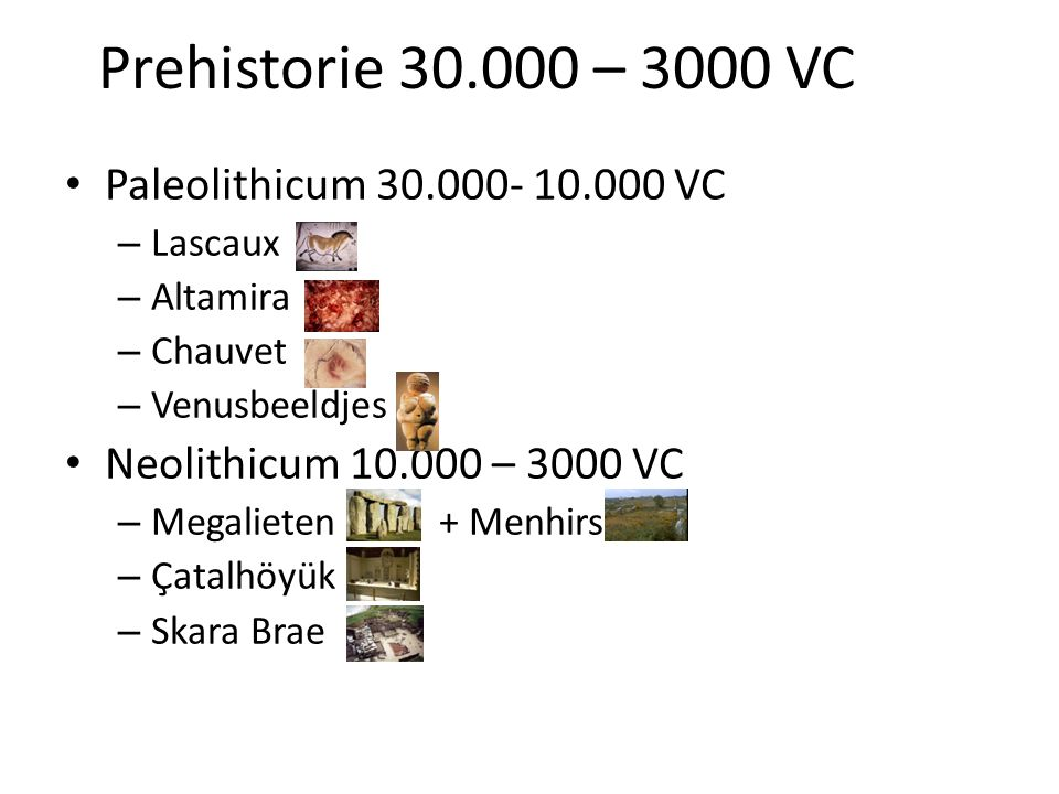 Prehistorie 30.000 – 3000 VC • Paleolithicum 30.000- 10.000 VC – Lascaux – Altamira – Chauvet – Venusbeeldjes • Neolithicum 10.000 – 3000 VC – Megalie