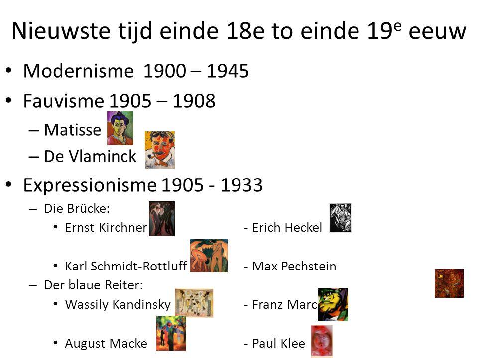 Nieuwste tijd einde 18e to einde 19 e eeuw • Modernisme 1900 – 1945 • Fauvisme 1905 – 1908 – Matisse – De Vlaminck • Expressionisme 1905 - 1933 – Die