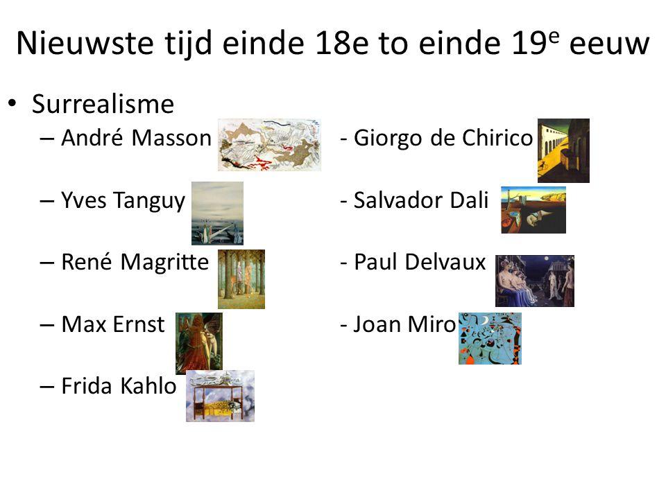 Nieuwste tijd einde 18e to einde 19 e eeuw • Surrealisme – André Masson- Giorgo de Chirico – Yves Tanguy- Salvador Dali – René Magritte- Paul Delvaux