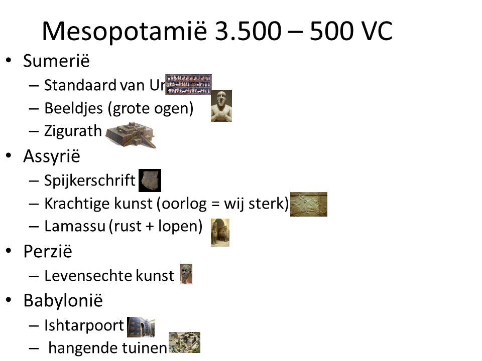 Mesopotamië 3.500 – 500 VC • Sumerië – Standaard van Ur – Beeldjes (grote ogen) – Zigurath • Assyrië – Spijkerschrift – Krachtige kunst (oorlog = wij