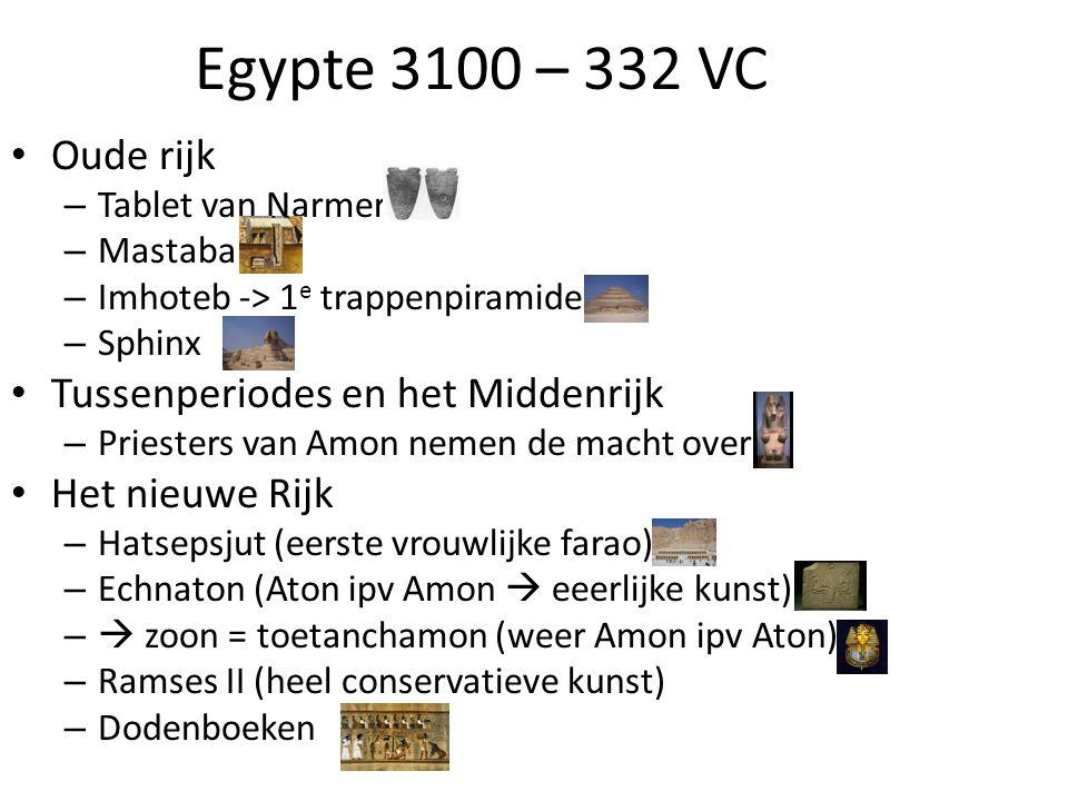 Egypte 3100 – 332 VC • Oude rijk – Tablet van Narmer – Mastaba – Imhoteb -> 1 e trappenpiramide – Sphinx • Tussenperiodes en het Middenrijk – Priester