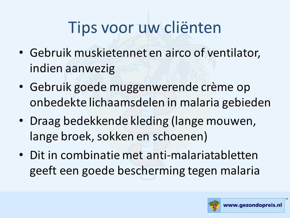 Tips voor uw cliënten • Gebruik muskietennet en airco of ventilator, indien aanwezig • Gebruik goede muggenwerende crème op onbedekte lichaamsdelen in