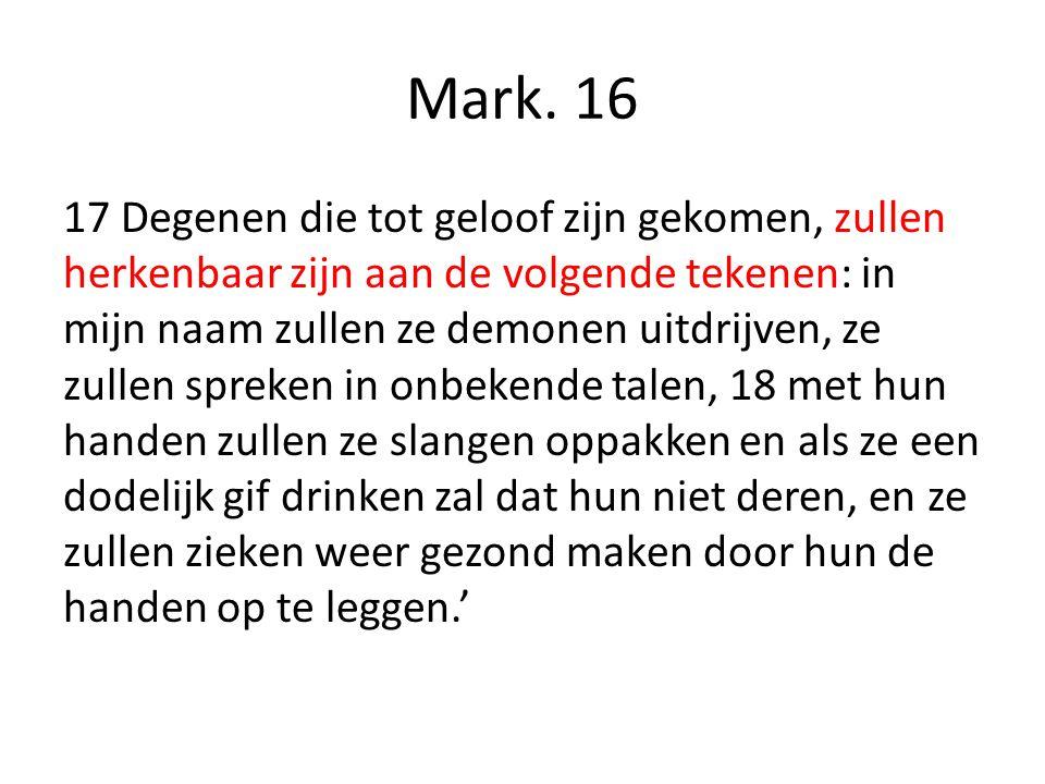 Mark. 16 17 Degenen die tot geloof zijn gekomen, zullen herkenbaar zijn aan de volgende tekenen: in mijn naam zullen ze demonen uitdrijven, ze zullen
