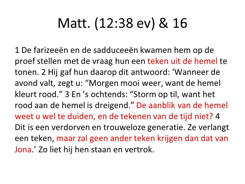 Matt. (12:38 ev) & 16 1 De farizeeën en de sadduceeën kwamen hem op de proef stellen met de vraag hun een teken uit de hemel te tonen. 2 Hij gaf hun d