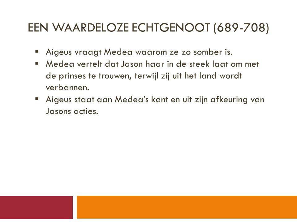 EEN WAARDELOZE ECHTGENOOT (689-708)  Aigeus vraagt Medea waarom ze zo somber is.