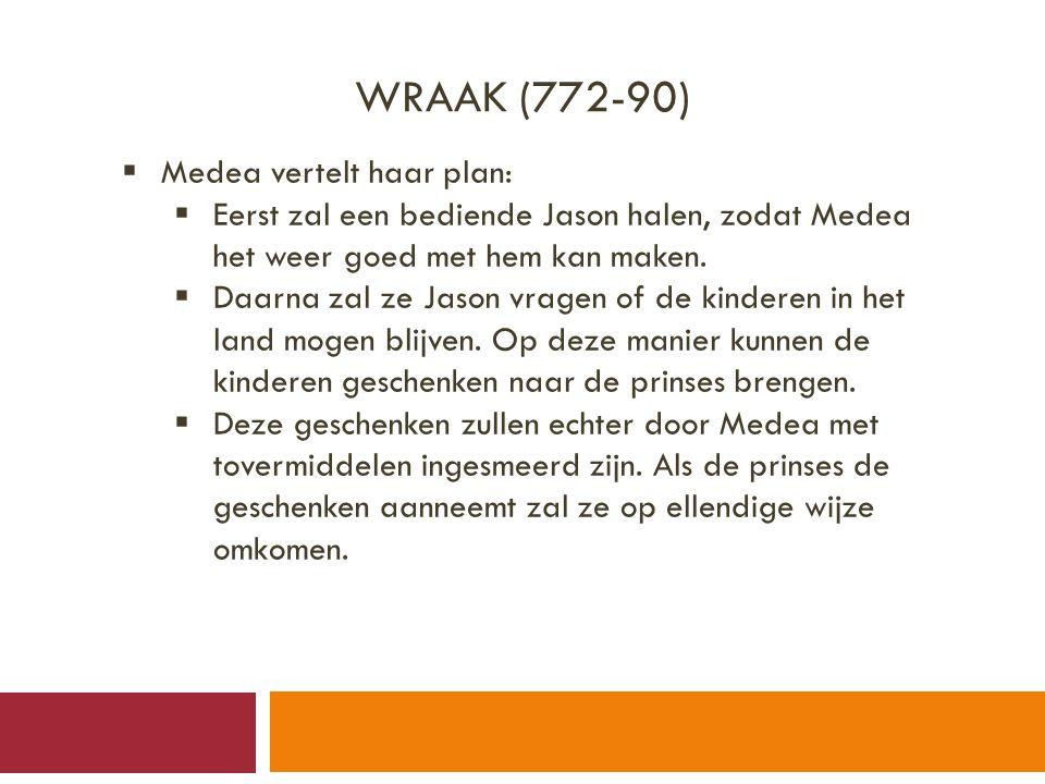 WRAAK (772-90)  Medea vertelt haar plan:  Eerst zal een bediende Jason halen, zodat Medea het weer goed met hem kan maken.