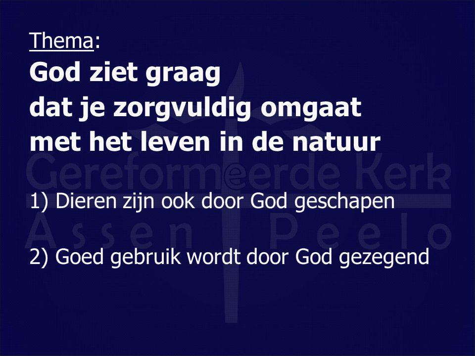 Thema: God ziet graag dat je zorgvuldig omgaat met het leven in de natuur 1) Dieren zijn ook door God geschapen 2) Goed gebruik wordt door God gezegen