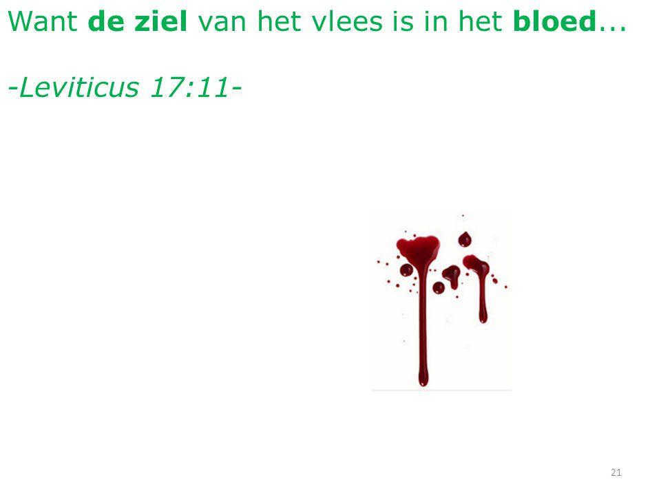 Want de ziel van het vlees is in het bloed... -Leviticus 17:11- 21