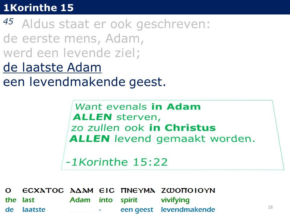 1Korinthe 15 45 Aldus staat er ook geschreven: de eerste mens, Adam, werd een levende ziel; de laatste Adam een levendmakende geest.