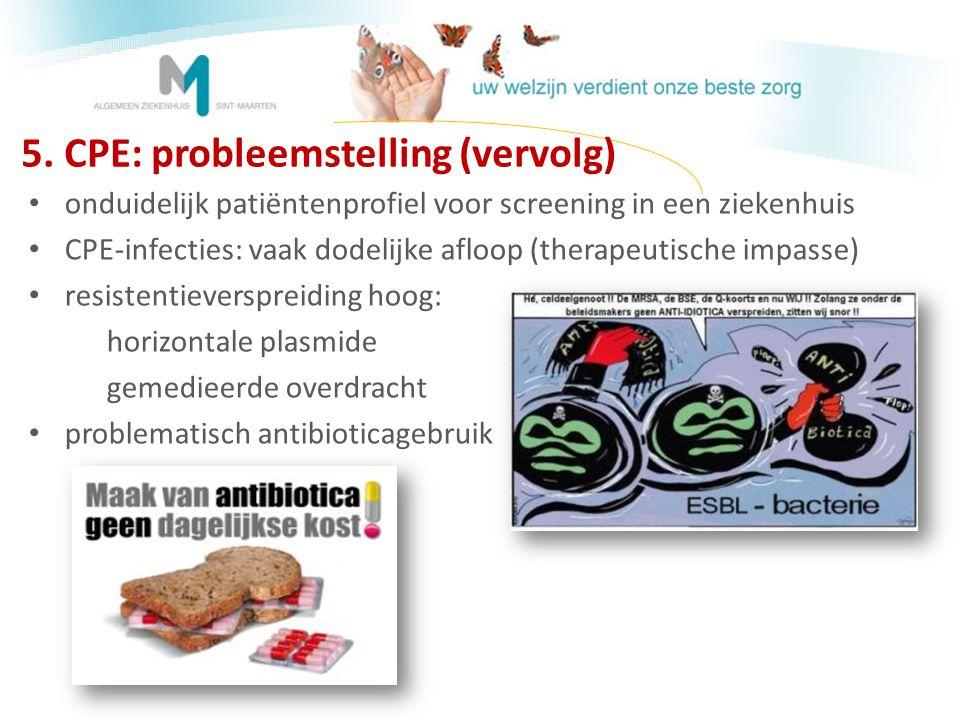 5. CPE: probleemstelling (vervolg) • onduidelijk patiëntenprofiel voor screening in een ziekenhuis • CPE-infecties: vaak dodelijke afloop (therapeutis