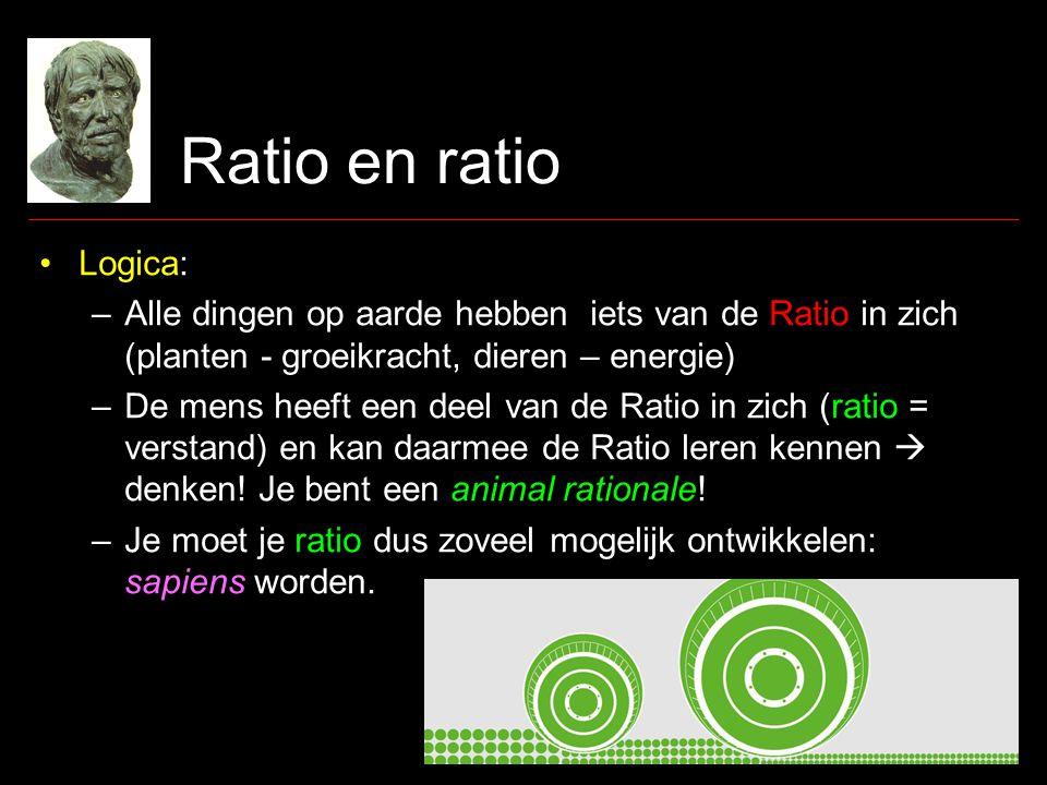 Ratio en ratio •Logica: –Alle dingen op aarde hebben iets van de Ratio in zich (planten - groeikracht, dieren – energie) –De mens heeft een deel van de Ratio in zich (ratio = verstand) en kan daarmee de Ratio leren kennen  denken.
