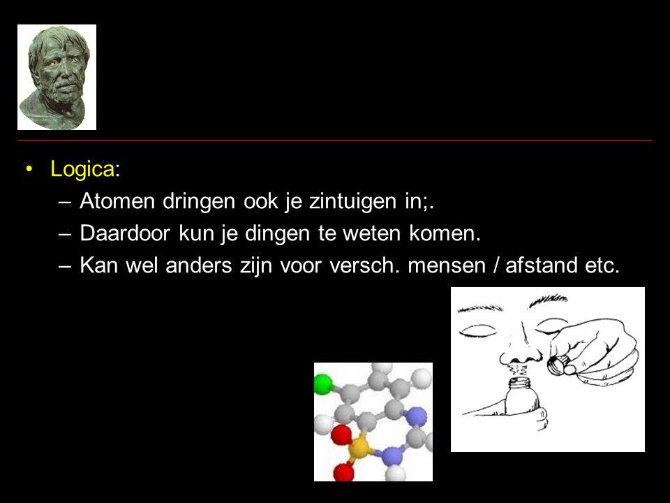 •Logica: –Atomen dringen ook je zintuigen in;.–Daardoor kun je dingen te weten komen.